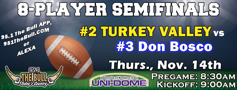 8 Player Semifinals - Turkey Valley vs Don Bosco - Thurs Nov. 14th - Pregame at 8:30am, Kickoff at 9:00am